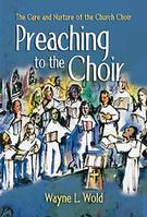 Wold, Wayne; Preaching to the Choir: The Care and Nurture of the Church Choir